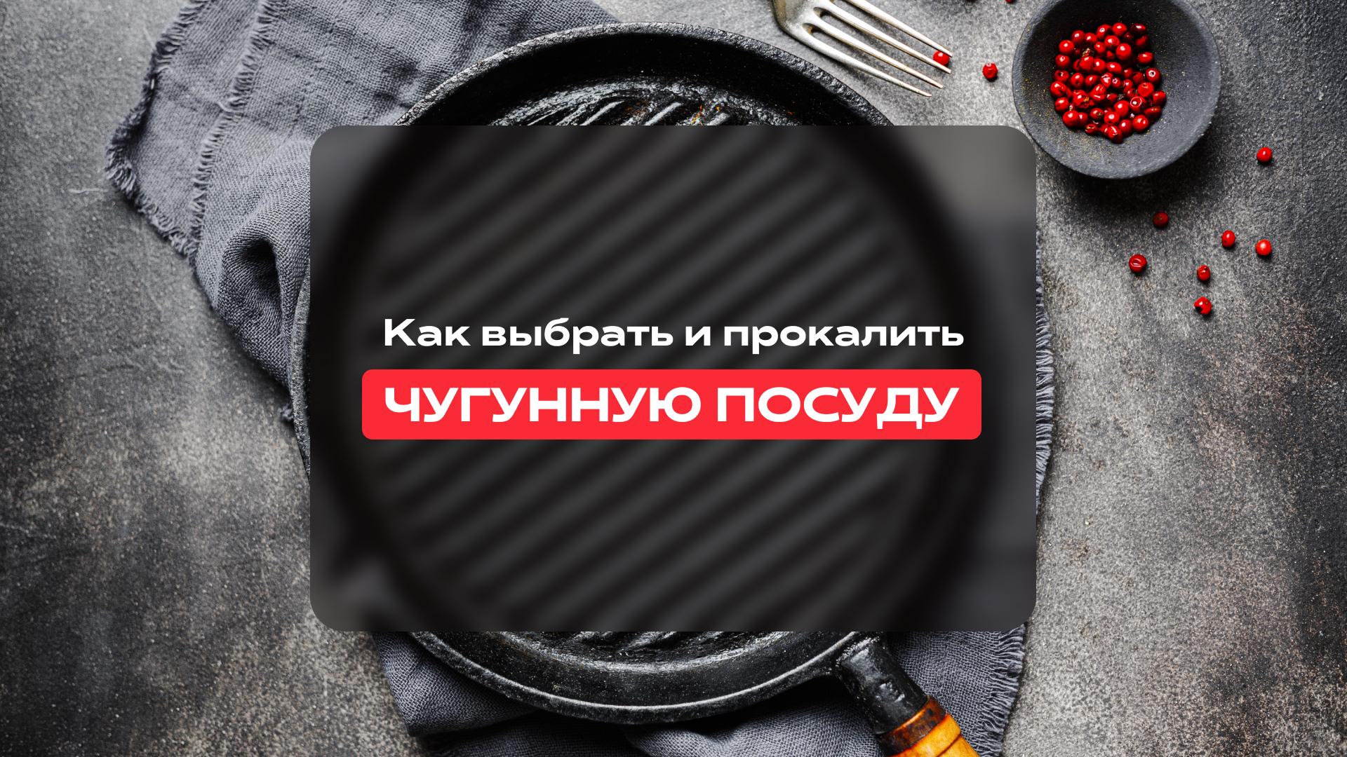 Как выбрать и прокалить Чугунную посуду